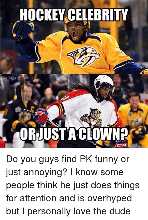 Dude, Funny, and Hockey: HOCKEY CELEBRITY  anhi ref Mogic  ORJUST A CLOWN Do you guys find PK funny or just annoying? I know some people think he just does things for attention and is overhyped but I personally love the dude
