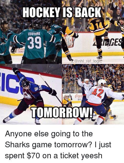 Hockey, Logic, and Memes: HOCKEY ISBACK  COUTURE  39  AGE  @nhl_ref logic  zel  TOMORROW! Anyone else going to the Sharks game tomorrow? I just spent $70 on a ticket yeesh
