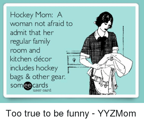 Family, Funny, and Hockey: Hockey Mom: A  woman not afraid to  admit that her  regular family  room and  kitchen décor  includes hockey  bags & other gear.  ee  cards  user card Too true to be funny   - YYZMom