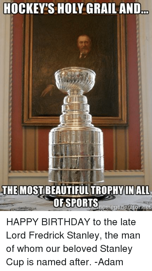 Birthday: HOCKEY S HOLY GRAIL AND  THE MOST BEAUTIFUL TROPHY IN ALL  OF SPORTS  Rememegenerator, net HAPPY BIRTHDAY to the late Lord Fredrick Stanley, the man of whom our beloved Stanley Cup is named after.  -Adam