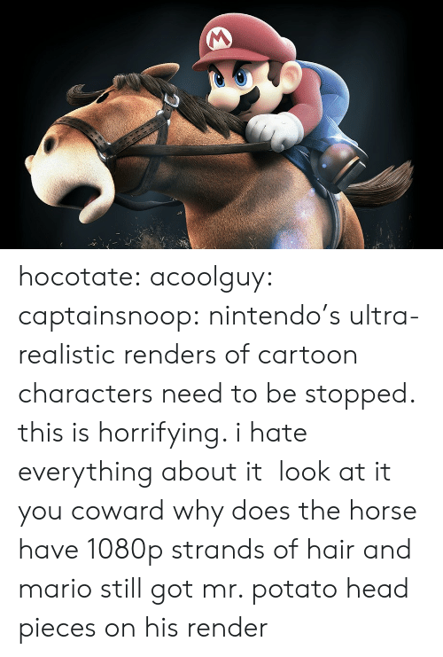Potato Head: hocotate:  acoolguy:  captainsnoop: nintendo's ultra-realistic renders of cartoon characters need to be stopped. this is horrifying. i hate everything about it look at it you coward  why does the horse have 1080p strands of hair and mario still got mr. potato head pieces on his render