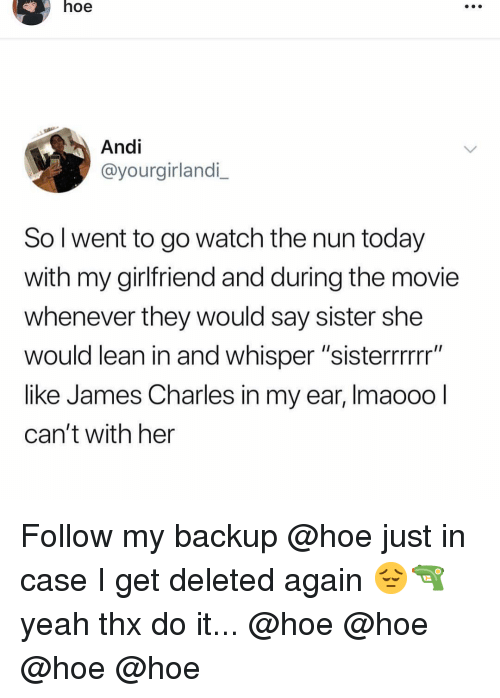 """Hoe, Lean, and Memes: hoe  Andi  @yourgirlandi_  So l went to go watch the nun today  with my girlfriend and during the movie  whenever they would say sister she  would lean in and whisper """"sisterrrrrr""""  like James Charles in my ear, Imaooo  can't with her Follow my backup @hoe just in case I get deleted again 😔🔫 yeah thx do it... @hoe @hoe @hoe @hoe"""