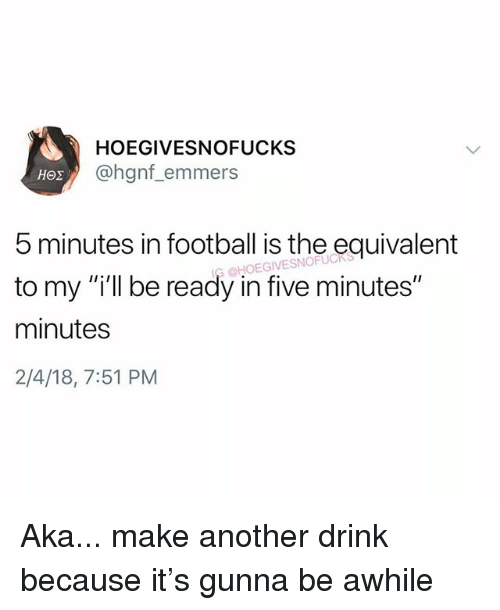 """Football, Girl Memes, and Another: HOEGIVESNOFUCKS  @hgnf_emmers  5 minutes in football is the equivalent  to my """"i'll be ready in five minutes""""  minutes  2/4/18, 7:51 PM  HOEGIVESNOFUC Aka... make another drink because it's gunna be awhile"""