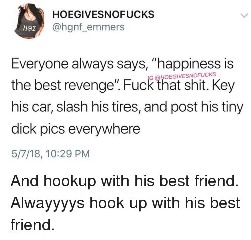 """Best Friend, Dick Pics, and Revenge: HOEGIVESNOFUCKS  @hgnf_emmers  Everyone always says, """"happiness is  the best revenge. Fuck that shit. Key  his car, slash his tires, and post his tiny  dick pics everywhere  5/7/18, 10:29 PM  G @HOEGIVESNOFUCKS And hookup with his best friend. Alwayyyys hook up with his best friend."""