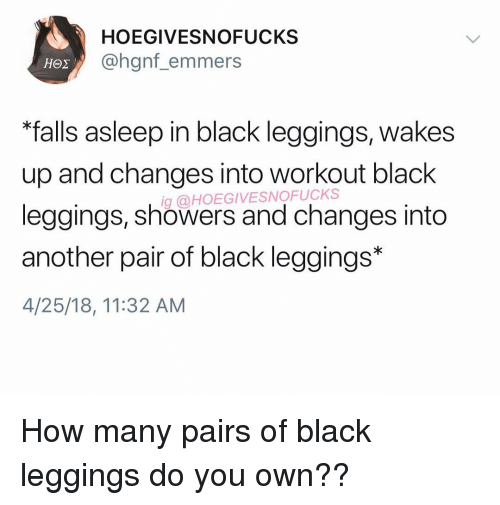 """Leggings: HOEGIVESNOFUCKS  @hgnf_emmers  """"falls asleep in black leggings, wakes  up and changes into workout black  leggings, showers and changes into  another pair of black leggings*  4/25/18, 11:32 AM  g @HOEGIVESNOFUCKS How many pairs of black leggings do you own??"""