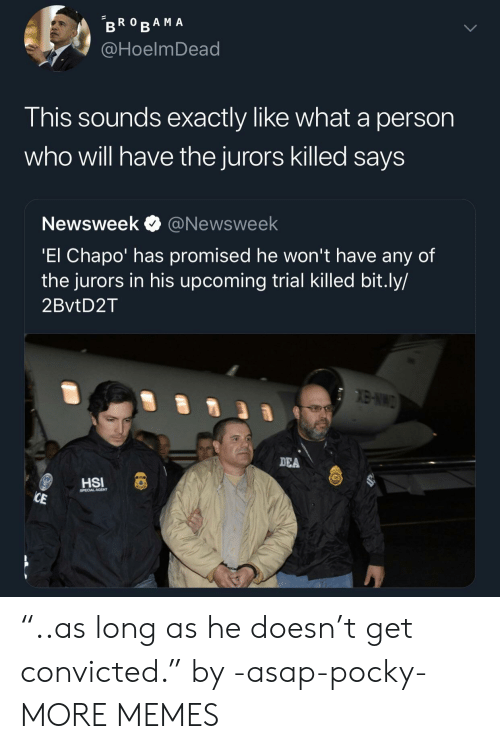 """dea: @HoelmDead  This sounds exactly like what a person  who will have the jurors killed saysS  Newsweek @Newsweek  El Chapo' has promised he won't have any of  the jurors in his upcoming trial Killed bit.ly/  2BvtD2T  DEA  CAL AGENT """"..as long as he doesn't get convicted."""" by -asap-pocky- MORE MEMES"""