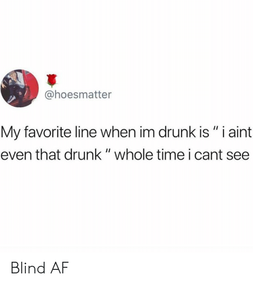 """I Cant See: @hoesmatter  My favorite line when im drunk is """" i aint  even that drunk """" whole time i cant see Blind AF"""