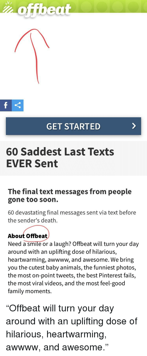 Animals, Facepalm, and Family: hoffbeat  GET STARTED  60 Saddest Last Texts  EVER Sent  The final text messages from people  gone too soon.  60 devastating final messages sent via text before  the sender's death.  About Offbea  Need a smile or a laugh? Offbeat will turn your day  around with an uplifting dose of hilarious,  heartwarming, awwww, and awesome. We bring  you the cutest baby animals, the funniest photos,  the most on-point tweets, the best Pinterest fails,  the most viral videos, and the most feel-good  family moments.