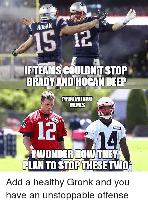 Pro Patriots: HOGAN  IFTEAMS COULONT STOP  FTEAMSCOULDNIT STOP  BRADY AND HOGAN DEEP  @PRO PATRIOT  MEMES  12  WONDERIHOW THEY  WONDER HOWTHEY  PLAN TO STOP THESETWO Add a healthy Gronk and you have an unstoppable offense