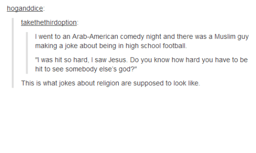 "Football, God, and Jesus: hoganddice  takethethirdoption  I went to an Arab-American comedy night and there was a Muslim guy  making a joke about being in high school football.  ""I was hit so hard, I saw Jesus. Do you know how hard you have to be  hit to see somebody else's god?""  This is what jokes about religion are supposed to look like."