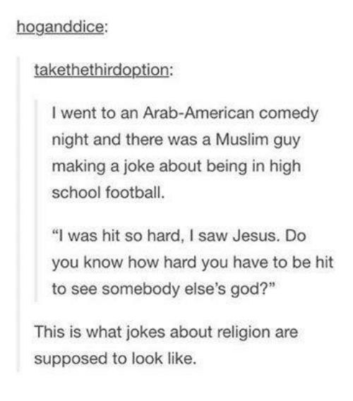 """Football, God, and Jesus: hoganddice  takethethirdoption:  I went to an Arab-American comedy  night and there was a Muslim guy  making a joke about being in high  school football  """"I was hit so hard, I saw Jesus. Do  you know how hard you have to be hit  to see somebody else's god?""""  This is what jokes about religion are  supposed to look like."""