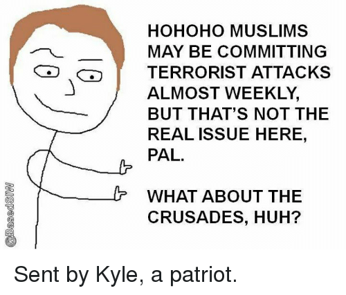 crusades: HOHOHO MUSLIMS  MAY BE COMMITTING  TERRORIST ATTACKS  ALMOST WEEKLY,  BUT THAT'S NOT THE  REAL ISSUE HERE,  PAL.  WHAT ABOUT THE  CRUSADES, HUH? Sent by Kyle, a patriot.