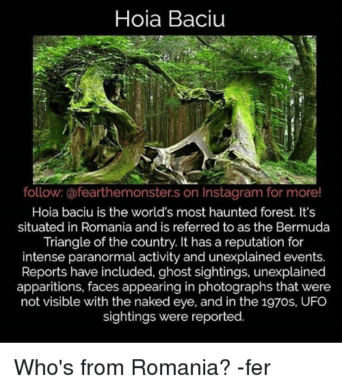 Bermuda Triangle, Instagram, and Memes: Hoia Baciu  follow: @fearthemonster.s on Instagram for more!  Hoia baciu is the world's most haunted forest. It's  situated in Romania and is referred to as the Bermuda  Triangle of the country. It has a reputation for  intense paranormal activity and unexplained events.  Reports have included, ghost sightings, unexplained  apparitions, faces appearing in photographs that were  not visible with the naked eye, and in the 197os, UFO  sightings were reported. Who's from Romania? -fer
