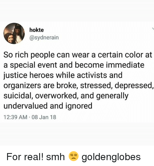 Memes, Smh, and Heroes: hokte  @sydnerain  So rich people can wear a certain color at  a special event and become immediate  justice heroes while activists and  organizers are broke, stressed, depressed,  suicidal, overworked, and generally  undervalued and ignored  12:39 AM.08 Jan 18 For real! smh 😒 goldenglobes