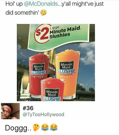 maids: Hol' up @McDonalds...y'all might've just  did somethin'  s2  Large  Minute Maid.  Slushies  Minute  Maid  Minute  Maid  SLUSHIE  ORANGEADE  Minute  Maid  #36  @TyTooHollywood Doggg..🤔😂😂
