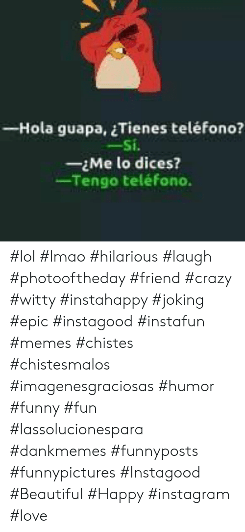 Dankmemes: - Hola guapa, Tienes teléfono?  -Si.  -Me lo dices?  Tengo teléfono. #lol #lmao #hilarious #laugh #photooftheday #friend #crazy #witty #instahappy  #joking #epic #instagood #instafun #memes #chistes #chistesmalos #imagenesgraciosas #humor #funny  #fun #lassolucionespara #dankmemes   #funnyposts #funnypictures #Instagood  #Beautiful #Happy #instagram #love