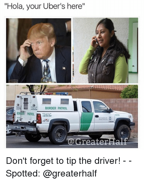 "Memes, 🤖, and Driver: ""Hola, your Uber's here""  BORDER PATROL  DER PATROL  @Greates Don't forget to tip the driver! - - Spotted: @greaterhalf"