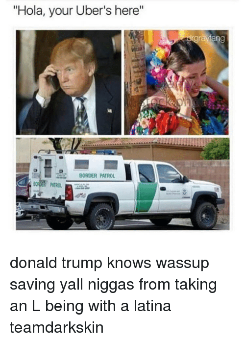 "Memes, Take an L, and Uber: ""Hola, your Uber's here""  BORDER PATROL  rayang donald trump knows wassup saving yall niggas from taking an L being with a latina teamdarkskin"