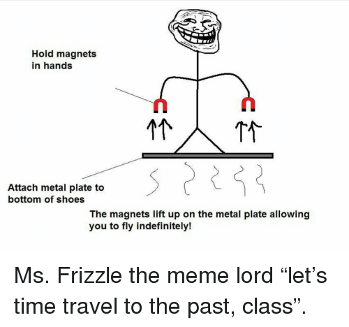 Ms. Frizzle: Hold magnets  in hands  Attach metal plate to  bottom of shoes  The magnets lift up on the metal plate allowing  you to fly indefinitely! <p>Ms. Frizzle the meme lord &ldquo;let&rsquo;s time travel to the past, class&rdquo;.</p>