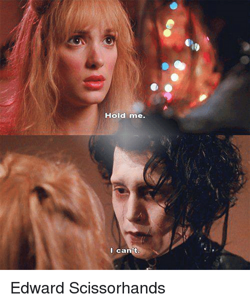 Edward Scissorhands: Hold me.  I can't Edward Scissorhands