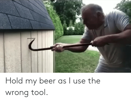 hold my beer: Hold my beer as I use the wrong tool.