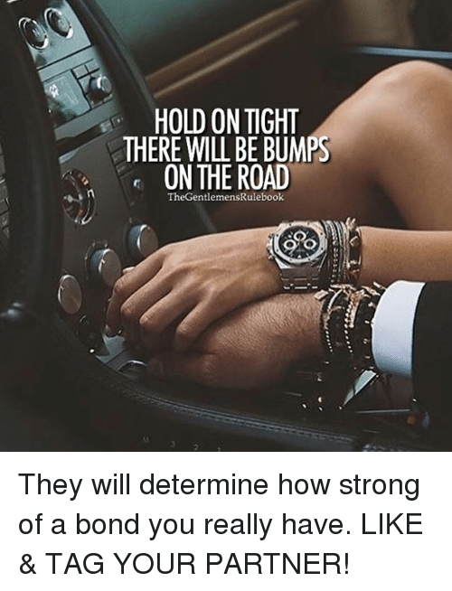 hold on tight: HOLD ON TIGHT  THERE WILL BE BUMPS  ON THE ROAD  The Gentlemen They will determine how strong of a bond you really have. LIKE & TAG YOUR PARTNER!