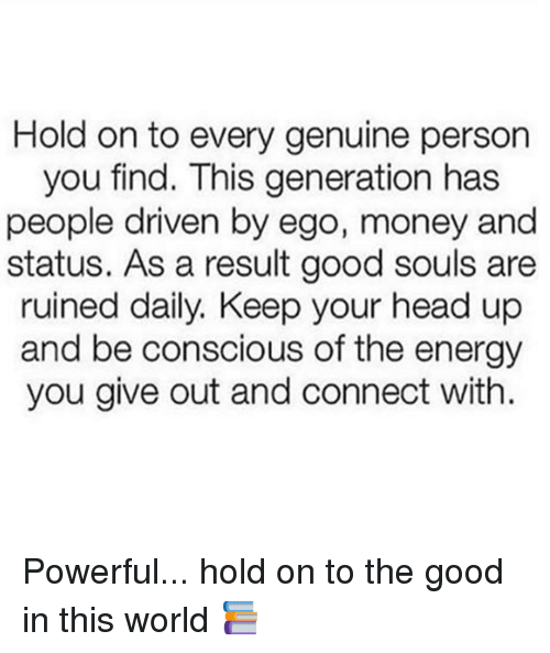 keep your head up: Hold on to every genuine person  you find. This generation has  people driven by ego, money and  status. As a result good souls are  ruined daily, Keep your head up  and be conscious of the energy  you give out and connect with. Powerful... hold on to the good in this world 📚