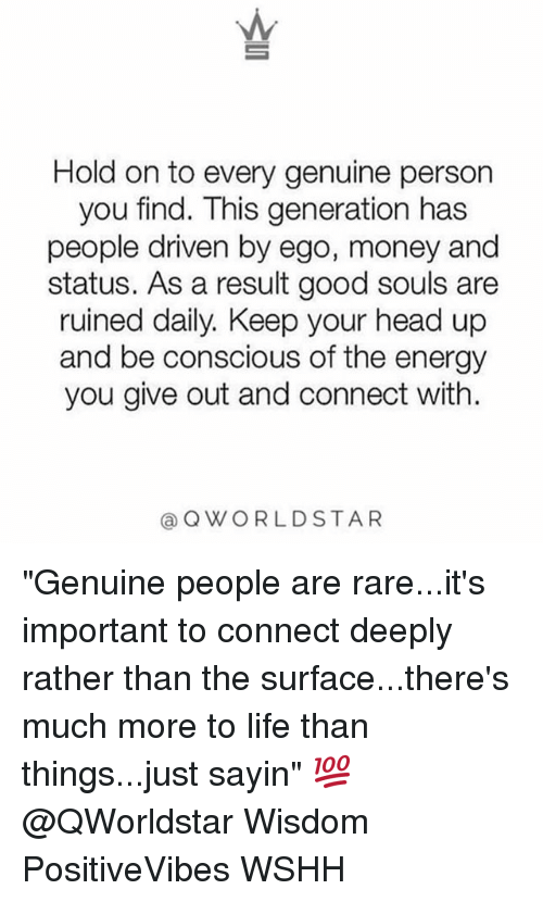 "Rareness: Hold on to every genuine person  you find. This generation has  people driven by ego, money and  status. As a result good souls are  ruined daily. Keep your head up  and be conscious of the energy  you give out and connect with.  @QWORLDSTAR ""Genuine people are rare...it's important to connect deeply rather than the surface...there's much more to life than things...just sayin"" 💯 @QWorldstar Wisdom PositiveVibes WSHH"