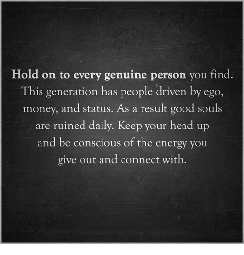 keep your head up: Hold on to every genuine person you find.  This generation has people driven by eg  money, and status. As a result good souls  are ruined daily. Keep your head up  and be conscious of the energy you  give out and connect with