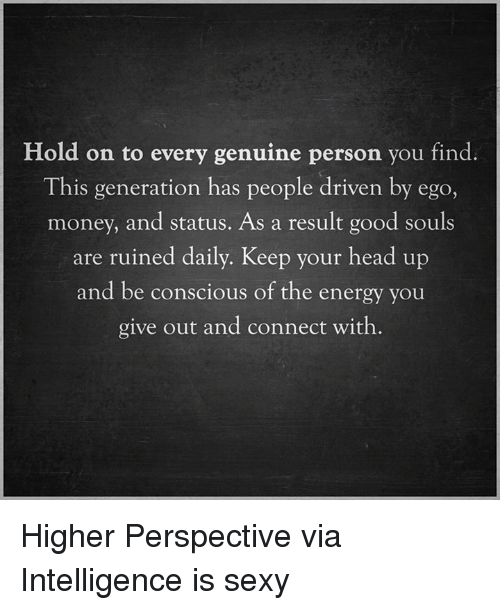 keep your head up: Hold on to every genuine person you find.  This generation has people driven by eg  money, and status. As a result good souls  are ruined daily. Keep your head up  and be conscious of the energy you  give out and connect with Higher Perspective via Intelligence is sexy