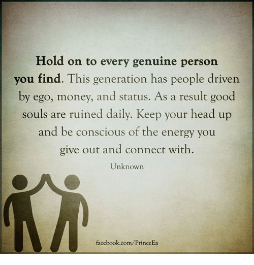 keep your head up: Hold on to every genuine person  you find. This generation has people driven  by ego, money, and status. As a result good  souls are ruined daily. Keep your head up  and be conscious of the energy you  give out and connect with.  Unknown  facebook.com/PrinceEa