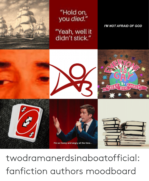 "hold on: ""Hold on,  you died.""  I'M NOT AFRAID OF GOD  ""Yeah, well it  didn't stick.""  GA  By  GREAT  BIG  ORLD  I'm so horny and angry all the time... twodramanerdsinaboatofficial:fanfiction authors moodboard"