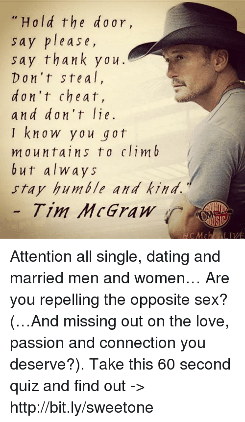 Stay Humble: Hold the ar,  sa  y please,  say thank ya u  Don't ste a l  d on't cheat,  and don't lie  know you got  mountains to climb  but always  stay humble and kind.  Tim McGraw Attention all single, dating and married men and women… Are you repelling the opposite sex? (…And missing out on the love, passion and connection you deserve?). Take this 60 second quiz and find out -> http://bit.ly/sweetone