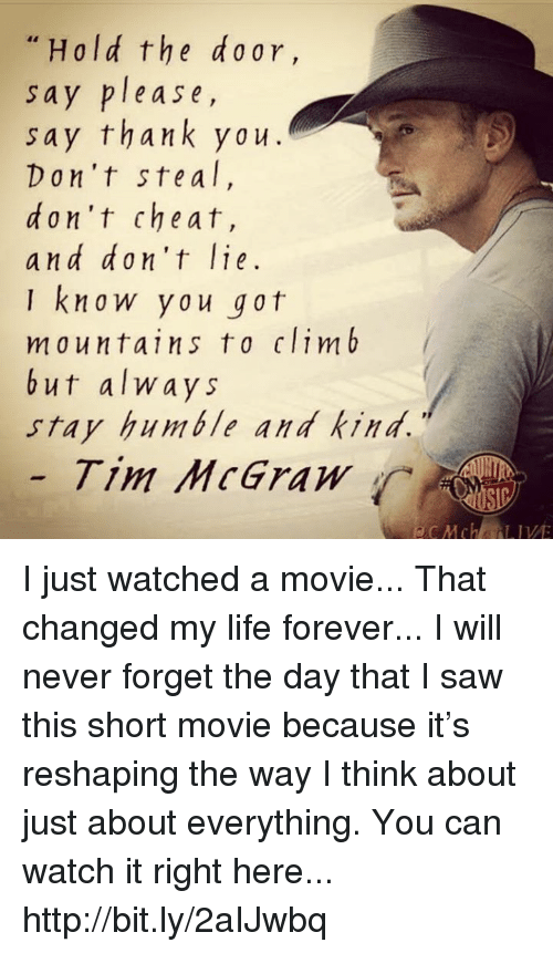 Stay Humble: Hold the ar,  sa  y please,  say thank ya u  Don't ste a l  d on't cheat,  and don't lie  know you got  mountains to climb  but always  stay humble and kind.  Tim McGraw I just watched a movie... That changed my life forever... I will never forget the day that I saw this short movie because it's reshaping the way I think about just about everything. You can watch it right here... http://bit.ly/2aIJwbq