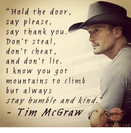 Stay Humble: Hold the ar,  sa  y please,  say thank ya u  Don't ste a l  d on't cheat,  and don't lie  know you got  mountains to climb  but always  stay humble and kind.  Tim McGraw