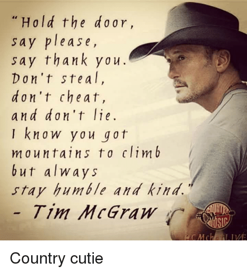 Stay Humble: Hold the d 0 ar,  sa  y please,  say thank you.  Don't ste a l  d on't cheat,  and don't lie  I know you got  mountains to clim b  but always  stay humble and kind.  Tim McGraw  LIVE Country cutie