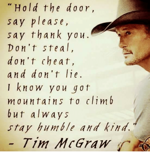 Stay Humble: Hold the d or  say please,  say thank you.  Don't ste a I,  don't cheat,  and don't lie.  I kna w y a u gat  m a u n tai n s t o clim b  but always  stay humble and kind.  Tim McGraw