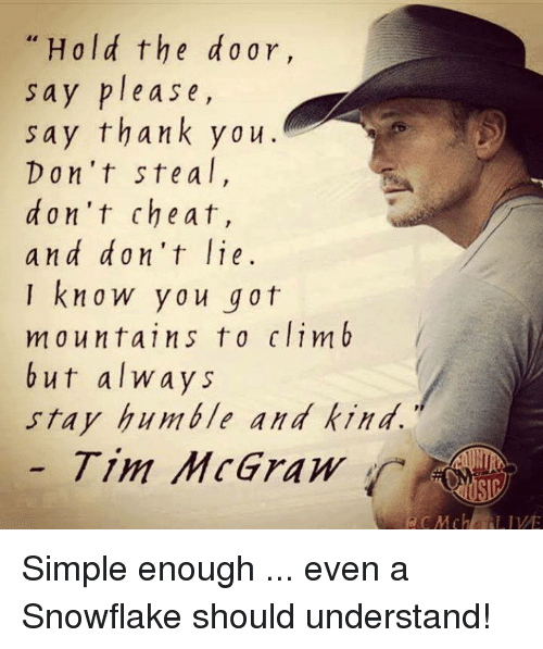 Stay Humble: Hold the do ar,  Say please,  say thank you.  Don't ste a  don't cheat,  and don't lie  I know you got  mountains to climb  but always  stay humble and kind.  Tim McGraw Simple enough ... even a Snowflake should understand!