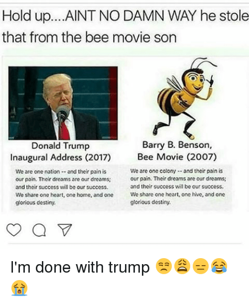 Bee Movie, Memes, and Glorious: Hold up. ...AINT NO DAMN WAY he stole  that from the bee movie son  Barry B. Benson,  Donald Trump  Inaugural Address (2017) Bee Movie (2007)  We are one colony and their pain is  We are one nation  and their pain is  our pain. Their dreams are our dreams;  our pain. Their dreams are our dreams;  and their success vil be our success.  and their success wil be our success.  We share one heart, one hive, and one  We share one heart, one home, and one  glorious destiny.  glorious destiny.  a I'm done with trump 😒😩😑😂😭