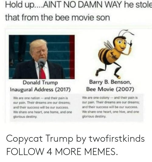the bee movie: Hold up... .AINT NO DAMN WAY he stole  that from the bee movie son  Barry B. Benson,  Donald Trump  Inaugural Address (2017)  Bee Movie (2007)  We are one colony-and their pain is  our pain. Their dreams are our dreams  We are one nation-- and their pain is  our pain. Their dreams are our dreams  and their success will be our success  and their success will be our success  We share one heart, one hive, and on  glorious destiny  We share one heart, one home, and one  glorious destiny Copycat Trump by twofirstkinds FOLLOW 4 MORE MEMES.