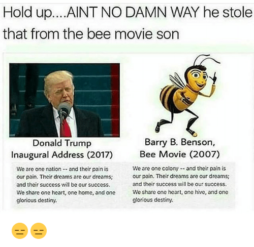 movie 2007: Hold up...AINT NO DAMN WAY he stole  that from the bee movie son  Donald Trump  Barry B. Benson,  Inaugural Address (2017)  Bee Movie (2007)  We are one nation and their pain is  our pain. Their dreams are our dreams  and their success will be our success.  We are one colony- and their pain is  our pain. Their dreams are our dreams;  and their success will be our success.  We  share one heart, one home, and one  glorious destiny  share one heart, one hive, and one  share one heart, one hive, and one  We  glorious destiny. 😑😑