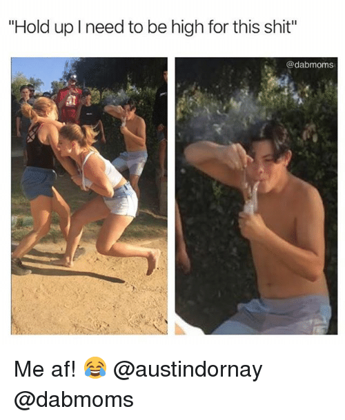 """Af, Shit, and Weed: """"Hold up I need to be high for this shit""""  @dabmoms Me af! 😂 @austindornay @dabmoms"""