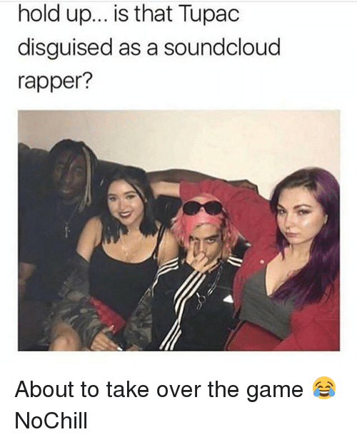 Funny, SoundCloud, and The Game: hold up... is that Tupadc  disguised as a soundcloud  rapper? About to take over the game 😂 NoChill