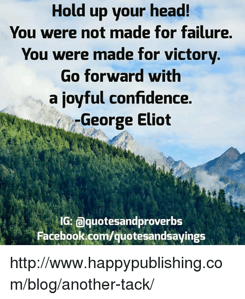 george eliot: Hold up your head!  You were not made for failure.  You were made for victory  Go forward with  a joyful confidence.  George Eliot  IG: a quotesandproverbs  quote http://www.happypublishing.com/blog/another-tack/
