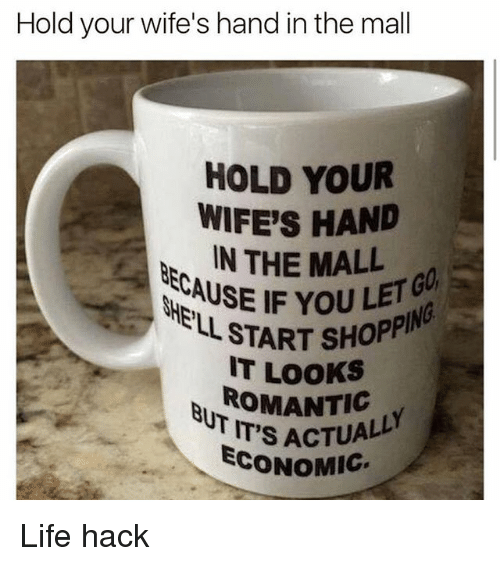 Life Hacke: Hold your wife's hand in the mall  HOLD YOUR  WIFE'S HAND  IN THE MALL  ECAUSE IF YOUE  GO  L START SHOPP  IT LOOKS  IT'S ACTUALL  ECONOMIG Life hack