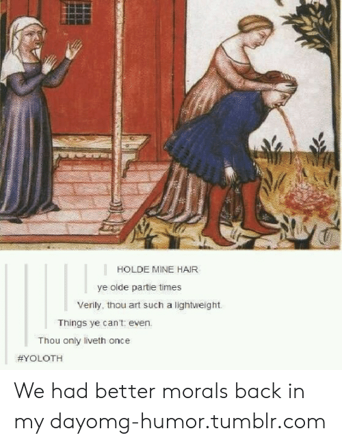 Thou Art: HOLDE MINE HAIR  ye olde partie times  Verily, thou art such a lightweight.  Things ye can't even.  Thou only liveth once  We had better morals back in my dayomg-humor.tumblr.com