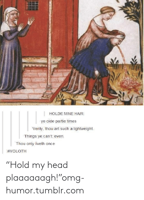 """Thou Art: HOLDE MINE HAIR  ye olde partie times  Verily, thou art such a lightweight.  Things ye can't even.  Thou only liveth once  """"Hold my head plaaaaaagh!""""omg-humor.tumblr.com"""