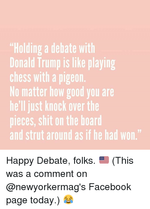"""Trump: """"Holding a debate with  Donald Trump is like playing  Chess With a pigeon.  No matter how good you are  he'll just knock overthe  pieces, shit on the board  and strut around as if he had won."""" Happy Debate, folks. 🇺🇸 (This was a comment on @newyorkermag's Facebook page today.) 😂"""
