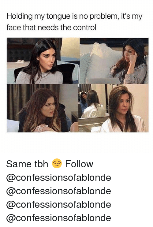 Memes, Tbh, and Control: Holding my tongue is no problem, it's my  face that needs the control Same tbh 😏 Follow @confessionsofablonde @confessionsofablonde @confessionsofablonde @confessionsofablonde