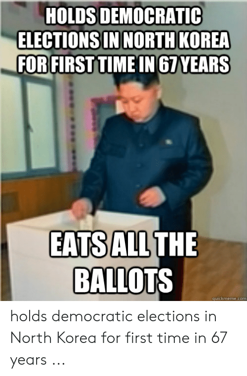 North Korea Meme: HOLDS DEMOCRATIC  ELECTIONS IN NORT  FOR FIRST TIME IN 67 YEARS  EATS ALL  THE  BALLOTS  quickmeme.com holds democratic elections in North Korea for first time in 67 years ...